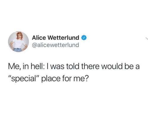 "special: Alice Wetterlund  @alicewetterlund  Me, in hell: I was told there would be a  ""special"" place for me?"