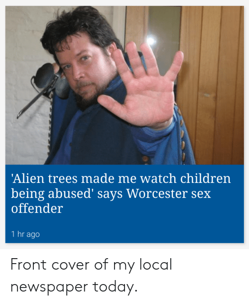 Front Cover: 'Alien trees made me watch children  being abused' says Worcester sex  offender  1 hr ago Front cover of my local newspaper today.