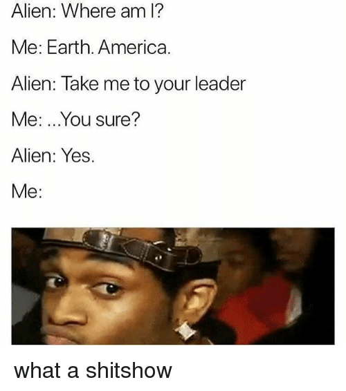 America, Memes, and Alien: Alien: Where am l?  Me: Earth. America.  Alien: Take me to your leader  Me: ...You sure?  Alien: Yes.  Me: what a shitshow