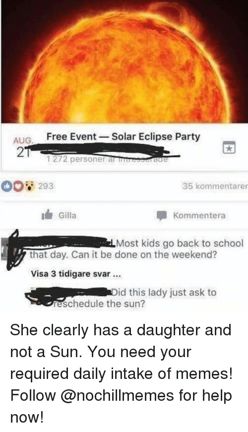 Memes, Party, and School: ALIG Free Event -Solar Eclipse Party  2  1272 personer al rb  293  35 kommentarer  Gilla  Kommentera  Most kids go back to school  that day. Can it be done on the weekend?  Visa 3 tidigare svar.  id this lady just ask to  reschedule the sun? She clearly has a daughter and not a Sun.You need your required daily intake of memes! Follow@nochillmemes for help now!