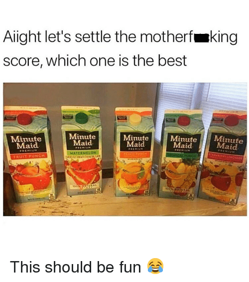 maid: Alight let's settle the motherfmking  score, which one is the best  Minute  Maid  Minute  Maid  Minute  Maid  Minutet  Maid  Minute  Maid  WATERMELON  ERUIT PUNCH This should be fun 😂
