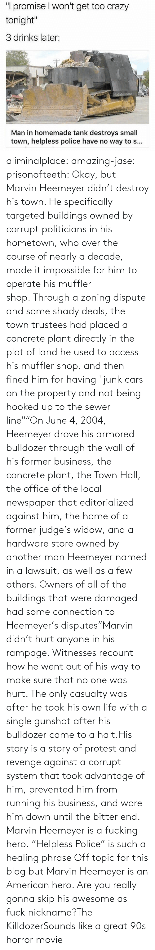 "the wall: aliminalplace: amazing-jase:  prisonofteeth: Okay, but Marvin Heemeyer didn't destroy his town. He specifically targeted buildings owned by corrupt politicians in his hometown, who over the course of nearly a decade, made it impossible for him to operate his muffler shop. Through a zoning dispute and some shady deals, the town trustees had placed a concrete plant directly in the plot of land he used to access his muffler shop, and then fined him for having ""junk cars on the property and not being hooked up to the sewer line""""On June 4, 2004, Heemeyer drove his armored bulldozer through the wall of his former business, the concrete plant, the Town Hall, the office of the local newspaper that editorialized against him, the home of a former judge's widow, and a hardware store owned by another man Heemeyer named in a lawsuit, as well as a few others. Owners of all of the buildings that were damaged had some connection to Heemeyer's disputes""Marvin didn't hurt anyone in his rampage. Witnesses recount how he went out of his way to make sure that no one was hurt. The only casualty was after he took his own life with a single gunshot after his bulldozer came to a halt.His story is a story of protest and revenge against a corrupt system that took advantage of him, prevented him from running his business, and wore him down until the bitter end. Marvin Heemeyer is a fucking hero. ""Helpless Police"" is such a healing phrase    Off topic for this blog but Marvin Heemeyer is an American hero.     Are you really gonna skip his awesome as fuck nickname?The KilldozerSounds like a great 90s horror movie"