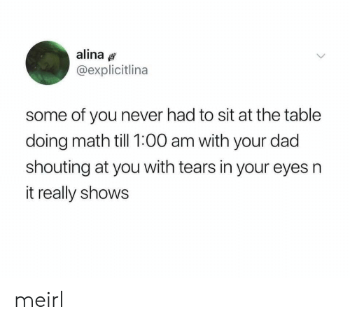 Doing Math: alina  @explicitlina  some of you never had to sit at the table  doing math till 1:00 am with your dad  shouting at you with tears in your eyes n  it really shows meirl