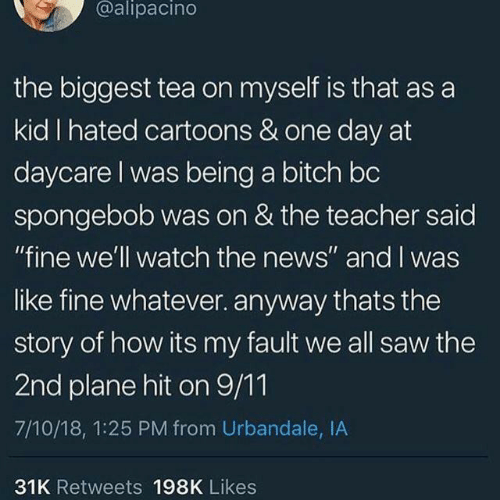 "9/11, Bitch, and News: @alipacino  the biggest tea on myself is that as a  kid I hated cartoons & one day at  daycare I was being a bitch bc  spongebob was on & the teacher said  ""fine we'll watch the news"" and I was  like fine whatever. anyway thats the  story of how its my fault we all saw the  2nd plane hit on 9/11  7/10/18, 1:25 PM from Urbandale, IA  31K Retweets 198K Likes"