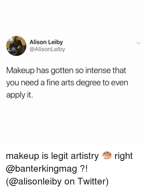Makeup, Memes, and Twitter: Alison Leiby  @AlisonLeiby  Makeup has gotten so intense that  you need a fine arts degree to even  apply it. makeup is legit artistry 🎨 right @banterkingmag ?! (@alisonleiby on Twitter)
