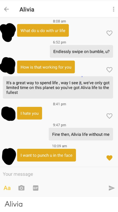 endlessly: Alivia  8:08 am  What do u do with ur life  6:52 pm  Endlessly swipe on bumble, u?  How is that working for you  It's a great way to spend life , way I see it, we've only got  limited time on this planet so you've got Alivia life to the  fullest  8:41 pm  I hate you  9:47 pm  Fine then, Alivia life without me  10:09 am  I want to punch u in the face  Your message  GIF Alivia