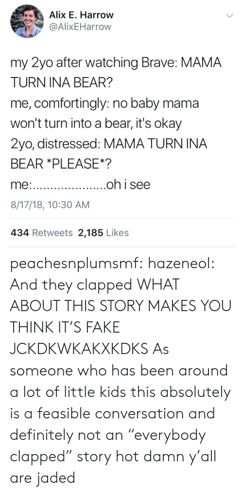 """little kids: Alix E. Harrow  @AlixEHarrow  my 2yo after watching Brave: MAMA  TURN INA BEAR?  me, comfortingly: no baby mama  won't turn into a bear, it's okay  2yo, distressed: MAMA TURN INA  BEAR *PLEASE*?  8/17/18, 10:30 AM  434 Retweets 2,185 Likes peachesnplumsmf:  hazeneol:  And they clapped  WHAT ABOUT THIS STORY MAKES YOU THINK IT'S FAKE JCKDKWKAKXKDKS  As someone who has been around a lot of little kids this absolutely is a feasible conversation and definitely not an """"everybody clapped"""" story hot damn y'all are jaded"""