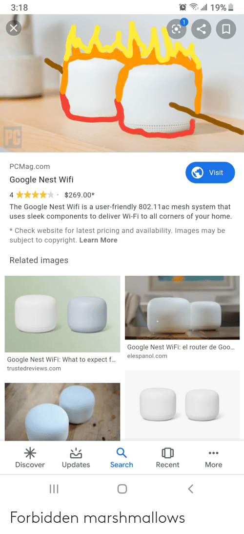 sleek: all 19%  3:18  PC  PCMag.com  Visit  Google Nest Wifi  $269.00*  4  The Google Nest Wifi is a user-friendly 802.11ac mesh system that  uses sleek components to deliver Wi-Fi to all corners of your home.  * Check website for latest pricing and availability. Images may be  subject to copyright. Learn More  Related images  Google Nest WiFi: el router de Goo.  elespanol.com  Google Nest WiFi: What to expect f..  trustedreviews.com  Search  Discover  Updates  Recent  More  II Forbidden marshmallows