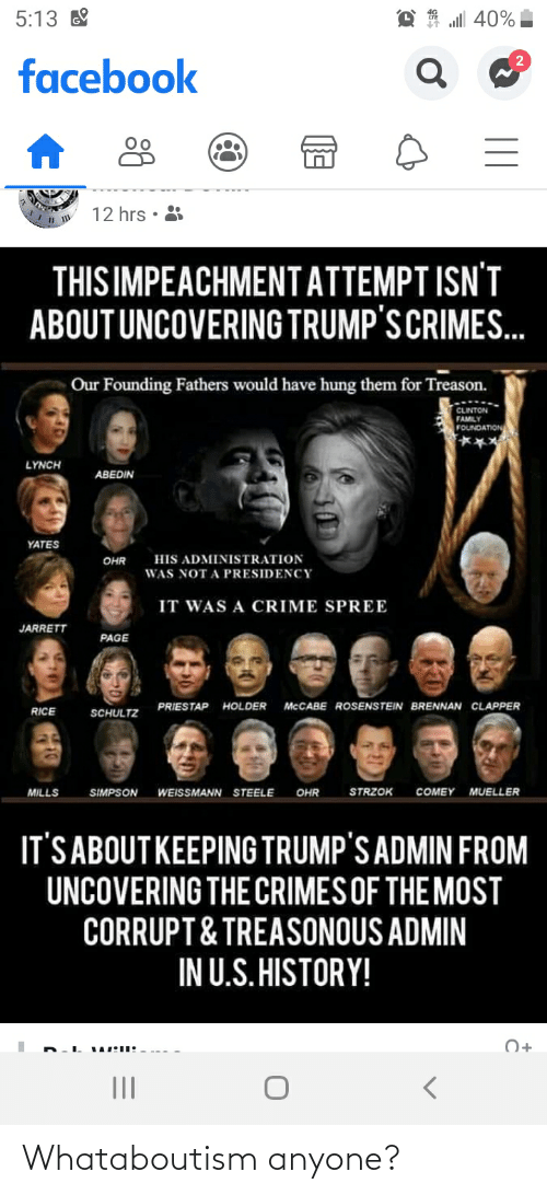 Mueller: all 40%  5:13  facebook  12 hrs  THIS IMPEACHMENTATTEMPT ISN'T  ABOUT UNCOVERING TRUMP'S CRIMES.  Our Founding Fathers would have hung them for Treason.  CLINTON  FAMILY  FOUNDATION  LYNCH  ABEDIN  YATES  HIS ADMINISTRATION  OHR  WAS NOT A PRESIDENCY  IT WAS A CRIME SPREE  JARRETT  PAGE  PRIESTAP HOLDER  MCCABE ROSENSTEIN BRENNAN CLAPPER  RICE  SCHULTZ  STRZOK  COMEY  MUELLER  MILLS  SIMPSON  WEISSMANN STEELE  OHR  IT'S ABOUTKEEPING TRUMP'S ADMIN FROM  UNCOVERING THE CRIMES OF THE MOST  CORRUPT& TREASONOUS ADMIN  IN U.S. HISTORY!  O+  II Whataboutism anyone?