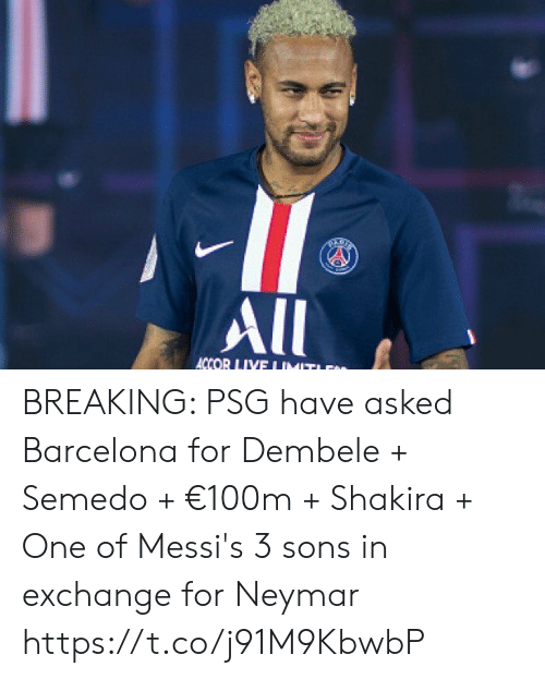 Barcelona: All  ACCOR LIVE I IMIT BREAKING: PSG have asked Barcelona for Dembele + Semedo + €100m + Shakira + One of Messi's 3 sons in exchange for Neymar https://t.co/j91M9KbwbP