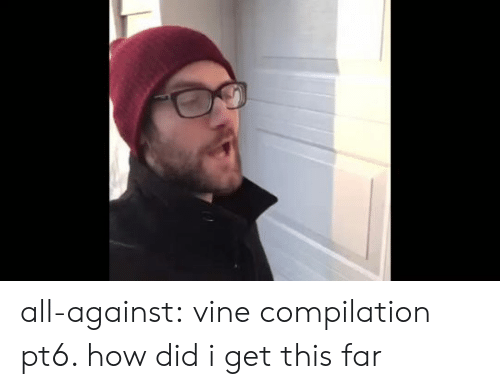 Vine: all-against:  vine compilation pt6. how did i get this far