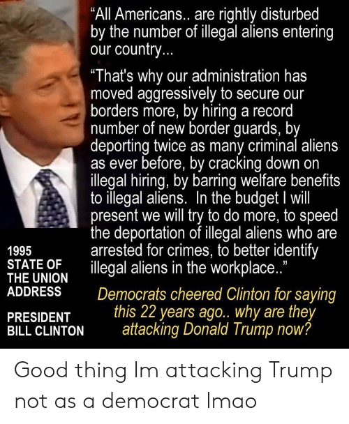 "Donald Trump, Lmao, and Aliens: ""All Americans.. are rightly disturbed  by the number of illegal aliens entering  our country  ""That's why our administration has  moved aggressively to secure our  borders more, by hiring a record  number of new border guards, by  deporting twice as many criminal aliens  as ever before, by cracking down on  llegal hiring, by barring welfare benefits  to illegal aliens. In the budget I will  present we will try to do more, to speed  the deportation of illegal aliens who are  arrested for crimes, to better identify  1995  THE UNION  ADDRESSDemocrats cheered Clinton for saying  PRESIDENT this 22 years ago. why are they  SHE UMON illegal aliens in the workplace.""  BILL CLINTONattacking Donald Trump now? Good thing Im attacking Trump not as a democrat lmao"