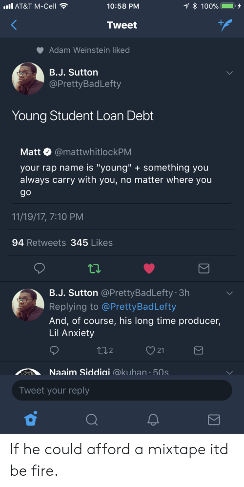 "A Mixtape: all AT&T M-Cell  10:58 PM  100%.  Tweet  Adam Weinstein like  B.J. Sutton  @PrettyBadLefty  Young Student Loan Debt  Matt. @mattwhitlockPM  your rap name is ""young"" something you  always carry with you, no matter where you  9o  11/19/17, 7:10 PM  94 Retweets 345 Likes  B.J. Sutton @PrettyBadLefty 3h  Replying to @PrettyBadLefty  And, of course, his long time producer,  Lil Anxiety  ti2  21  Naaim Siddiai @kuhan 50s  Tweet your reply If he could afford a mixtape itd be fire."