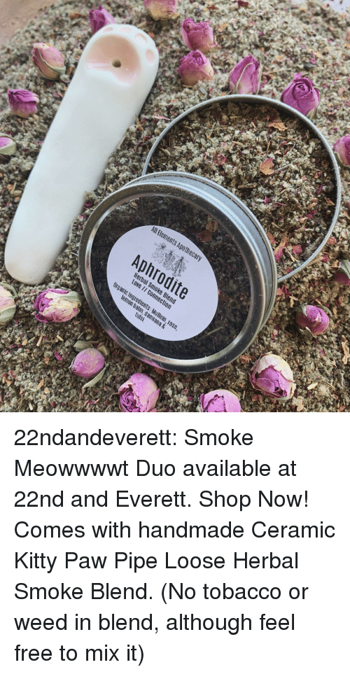 tobacco: All Bements Apothec  Aphrodite  Hera  Love  c Ingredients  m, dami  tulsi  ana & 22ndandeverett: Smoke Meowwwwt Duo available at 22nd and Everett. Shop Now! Comes with handmade Ceramic Kitty Paw Pipe  Loose Herbal Smoke Blend.  (No tobacco or weed in blend, although feel free to mix it)