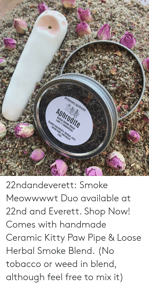 tobacco: All Bements Apothec  Aphrodite  Hera  Love  c Ingredients  m, dami  tulsi  ana & 22ndandeverett: Smoke Meowwwwt Duo available at 22nd and Everett. Shop Now! Comes with handmade Ceramic Kitty Paw Pipe & Loose Herbal Smoke Blend.  (No tobacco or weed in blend, although feel free to mix it)