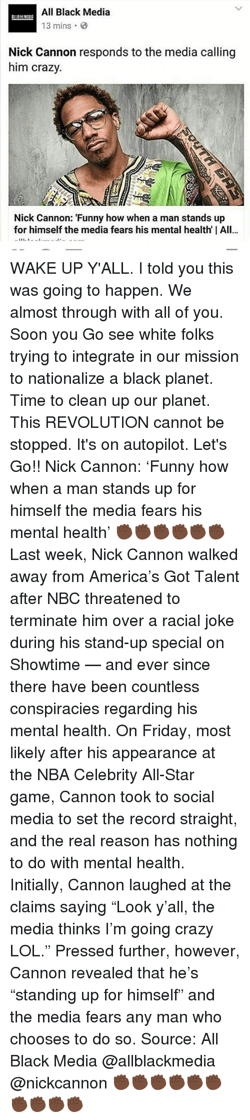 "nick cannon: All Black Media  13 mins  Nick Cannon responds to the media calling  him crazy.  Nick Cannon: ""Funny how when a man stands up  for himself the media fears his mental health I All...  11 1 WAKE UP Y'ALL. I told you this was going to happen. We almost through with all of you. Soon you Go see white folks trying to integrate in our mission to nationalize a black planet. Time to clean up our planet. This REVOLUTION cannot be stopped. It's on autopilot. Let's Go!! Nick Cannon: 'Funny how when a man stands up for himself the media fears his mental health' ✊🏿✊🏿✊🏿✊🏿✊🏿✊🏿 Last week, Nick Cannon walked away from America's Got Talent after NBC threatened to terminate him over a racial joke during his stand-up special on Showtime — and ever since there have been countless conspiracies regarding his mental health. On Friday, most likely after his appearance at the NBA Celebrity All-Star game, Cannon took to social media to set the record straight, and the real reason has nothing to do with mental health. Initially, Cannon laughed at the claims saying ""Look y'all, the media thinks I'm going crazy LOL."" Pressed further, however, Cannon revealed that he's ""standing up for himself"" and the media fears any man who chooses to do so. Source: All Black Media @allblackmedia @nickcannon ✊🏿✊🏿✊🏿✊🏿✊🏿✊🏿✊🏿✊🏿✊🏿✊🏿"