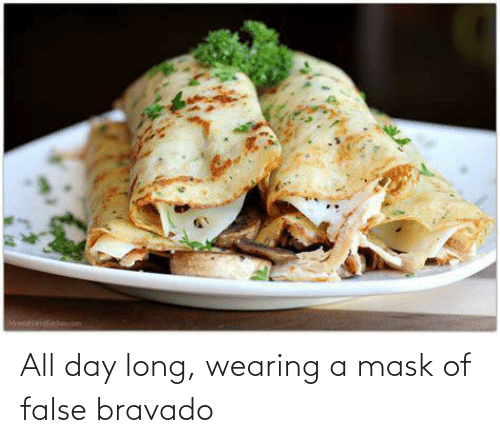 All Day Long: All day long, wearing a mask of false bravado