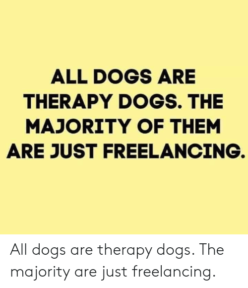 Dogs, Them, and All: ALL DOGS ARE  THERAPY DOGS. THE  MAJORITY OF THEM  ARE JUST FREELANCING. All dogs are therapy dogs. The majority are just freelancing.