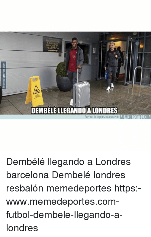 Barcelona, Memes, and 🤖: ALL  &DRIVERS  REPORT TO  REC  DEMBELE LLEGANDO A LONDRES  Porque lo importante es reir MEMEDEPORTES.COM Dembélé llegando a Londres barcelona Dembelé londres resbalón memedeportes https:-www.memedeportes.com-futbol-dembele-llegando-a-londres