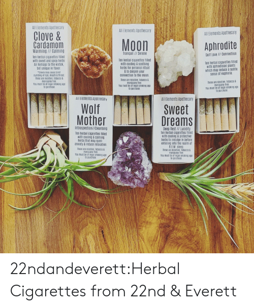 elements: All Elements Apothecary  All Elements Apothecary  Clove&  All Elements Apothecary  Moon  Cardamom  Warming//Calming  Aphrodite  Tranquil//Serene  Self Love // Connection  Ten herbal cigarettes filled  with sweet and spicy herbs  An homage to the kretek  but unique in flavor  Cloves may ceuse briet  numbing et lips, mouth & throat  These are nicotine, tobacco&  marijuana tree  You must be of legal smoking age  to purchase  Ten herbal cigarettes filled  with cooling & soothing  herbs for personal ritual  &to deepen your  connection to the moon.  Ten herbal cigaiettes filled  with aphrodisiac plants  which may induce a subtle  sense of euphoria  These are nicotine, tobacco &  marijuana free.  You must be of legal smoking age  to purchase  These are nicatine, tobacco&  marijuana free  You must be of legal smoking age  to purchase  All Elements Apotnecaiy  All Elements Apothecary  Wolf  Mother  Sweet  Dreams  Introspection//Cleansing  Deep Rest // Lucidity  Ten herbal cigarettes filled  with cooling&protective  herbs to indulge in before  entering into the realm of  R.EM Sleep  Ihese are nicotine, tobacco&  marijuana free  You must be of legal smoking age  to purchase  Ten herbal cigarettes filled  with cooling&calming  herbs that may quell  anxiety&induce relaxation  These are nicotine, tobacco&  marijuana free  You must be of legal smeking age  to purchase 22ndandeverett:Herbal Cigarettes from 22nd & Everett
