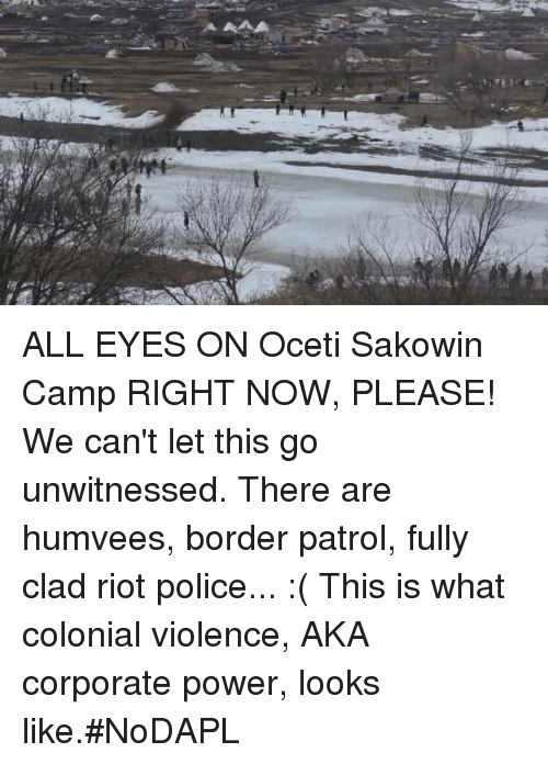 Memes, Police, and Riot: ALL EYES ON Oceti Sakowin Camp RIGHT NOW, PLEASE!  We can't let this go unwitnessed. There are humvees, border patrol, fully clad riot police... :( This is what colonial violence, AKA corporate power, looks like.#NoDAPL
