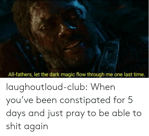 dark magic: All-fathers, let the dark magic flow through me one last time. laughoutloud-club:  When you've been constipated for 5 days and just pray to be able to shit again