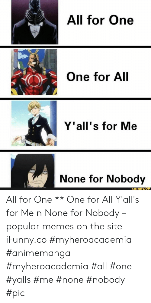 Memes, Site, and One: All for One  One for All  Y'all's for Me  None for Nobody  Ifunny.co All for One ** One for All Y'all's for Me n None for Nobody – popular memes on the site iFunny.co #myheroacademia #animemanga #myheroacademia #all #one #yalls #me #none #nobody #pic