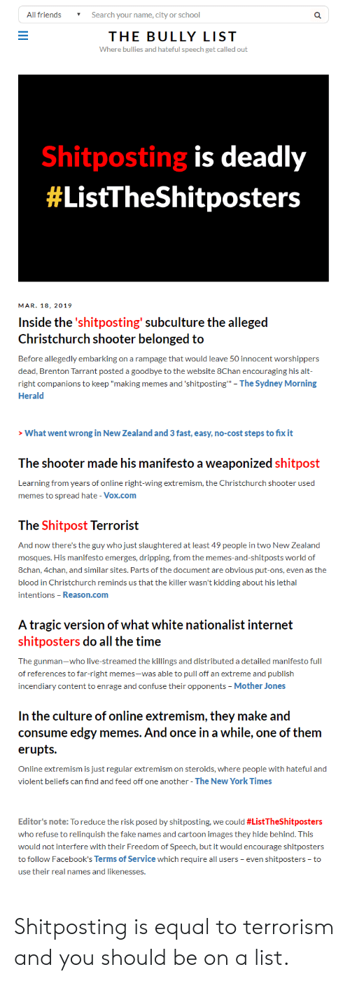 "4chan, Fake, and Friends: All friends Search your name, city or school  THE BULLY LIST  Where bullies and hateful speech get called out  Shitposting is deadly  #ListTheShitposters  MAR. 18, 2019  Inside the'shitposting' subculture the alleged  Christchurch shooter belonged to  Before alegedly embarking on a rampage that would leave 50 innocent worshippers  dead, Brenton Tarrant posted a goodbye to the website 8Chan encouraging his alt  right companions to keep ""making memes and 'shitposting"" - The Sydney Morning  Herald  What went wrong in New Zealand and 3 fast, easy, no-cost steps to fix it  The shooter made his manifesto a weaponized shitpost  Learning from years of online right-wing extremism, the Christchurch shooter used  memes to spread hate - Vox.com  The Shitpost Terrorist  And now there's the guy who just slaughtered at least 49 people in two New Zealand  mosques. His manifesto emerges, dripping, from the memes-and-shitposts world of  8chan, 4chan, and similar sites. Parts of the document are obvious put-ons, even as the  blood in Christchurch reminds us that the killer wasn't kidding about his lethal  intentions - Reason.com  A tragic version of what white nationalist internet  shitposters do all the time  The gunman-who live-streamed the killings and distributed a detailed manifesto full  of references to far-right memes-was able to pull off an extreme and publish  incendiary content to enrage and confuse their opponents Mother Jones  In the culture of online extremism, they make andd  consume edgy memes. And once in a while, one of them  erupts.  Online extremism is just regular extremism on steroids, where people with hateful and  violent beliefs can find and feed off one another - The New York Times  Editor's note: To reduce the risk posed by shitposting, we could #ListTheShitposters  who refuse to relinquish the fake names and cartoon images they hide behind. This  would not interfere with their Freedom of Speech, but it would encourage shitposters  to follow Facebook's Terms of Service which require all users - even shitposters to  use their real names and likenesses. Shitposting is equal to terrorism and you should be on a list."