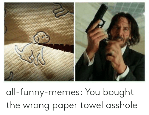 Funny, Memes, and Tumblr: all-funny-memes:  You bought the wrong paper towel asshole