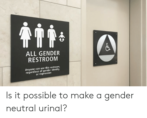 Gender, Make A, and Can: ALL GENDER  RESTROOM  Anyone can use this restroom,  regardless of gender identity  or expression Is it possible to make a gender neutral urinal?
