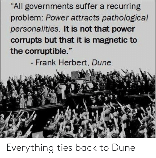"Not That: ""All governments suffer a recurring  problem: Power attracts pathological  personalities. It is not that power  corrupts but that it is magnetic to  the corruptible.""  - Frank Herbert, Dune Everything ties back to Dune"