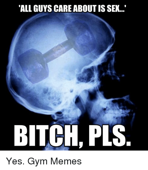 """gym memes: """"ALL GUYS CARE ABOUT IS SEX...""""  BITCH, PLS. Yes.  Gym Memes"""