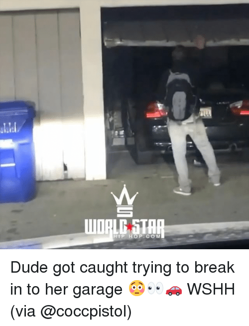 Dude, Memes, and Wshh: all  HIP HO P. COM Dude got caught trying to break in to her garage 😳👀🚗 WSHH (via @coccpistol)