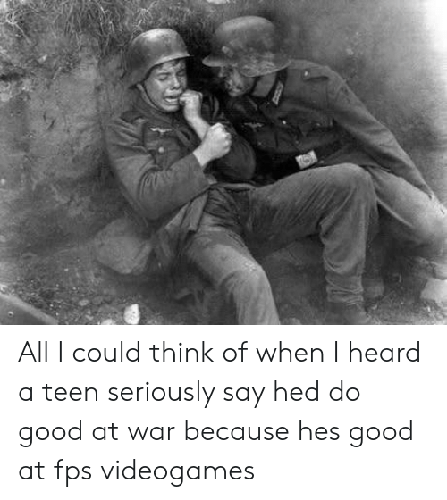 Good, War, and Teen: All I could think of when I heard a teen seriously say hed do good at war because hes good at fps videogames