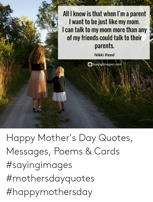 Friends, Parents, and Happy: All I know is that when l'm a parent  I want to be just like my mom.  I can talk to my mom more than any  of my friends could talk to their  parents.  Nikki Reed  Sayinglmages.c Happy Mother's Day Quotes, Messages, Poems & Cards #sayingimages #mothersdayquotes #happymothersday