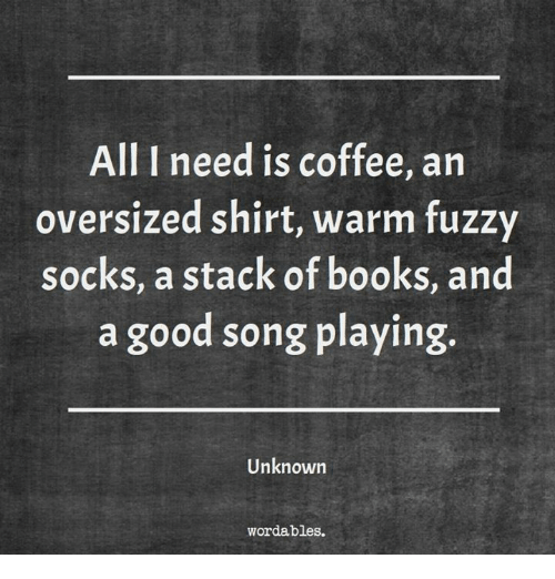 Books, Coffee, and Good: All I need is coffee, an  oversized shirt, warm fuzzy  socks, a stack of books, and  a good song playing.  Unknown  wordables.