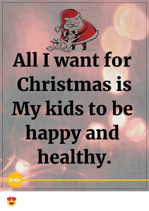 Christmas, Memes, and Happy: All I want for  Christmas is  My kids to be  happy and  healthy.  BHBK 😍
