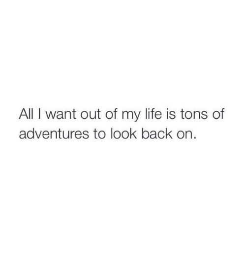 Life, Back, and All: All I want out of my life is tons of  adventures to look back on.