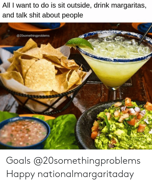 Funny, Goals, and Shit: All I want to do is sit outside, drink margaritas,  and talk shit about people  @20somethingproblems Goals @20somethingproblems Happy nationalmargaritaday