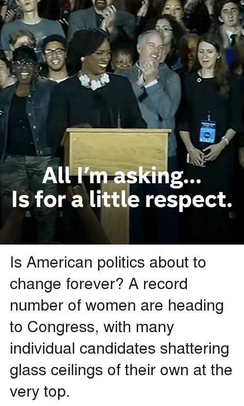 Memes, Politics, and Respect: All I'm-asking...  Is for a little respect. Is American politics about to change forever?  A record number of women are heading to Congress, with many individual candidates shattering glass ceilings of their own at the very top.