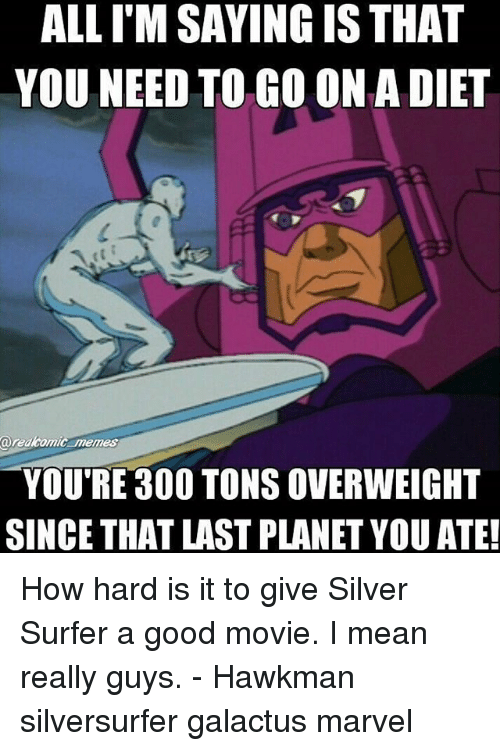 Memes, Good, and Marvel: ALL I'M SAYING IS THAT  YOU NEED TO GO ON A DIET  aredkomic memes  YOU'RE 300 TONS OVERWEIGHT  SINCE THAT LAST PLANET YOU ATE! How hard is it to give Silver Surfer a good movie. I mean really guys. - Hawkman silversurfer galactus marvel