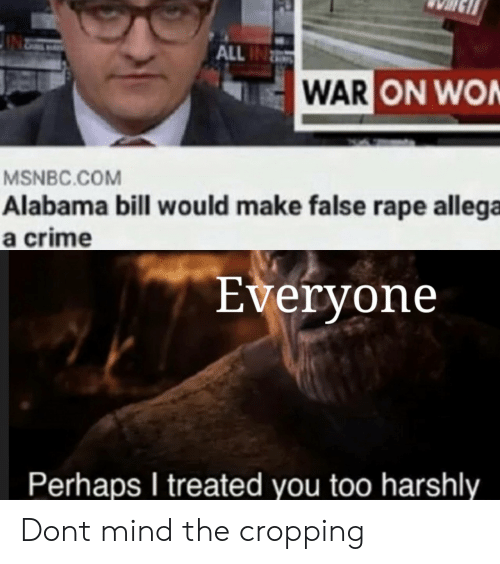 Crime, Alabama, and Msnbc: ALL IN  WAR ON WON  MSNBC.COM  Alabama bill wou ld make false rape allega  a crime  Everyone  Perhaps I treated you too harshly Dont mind the cropping