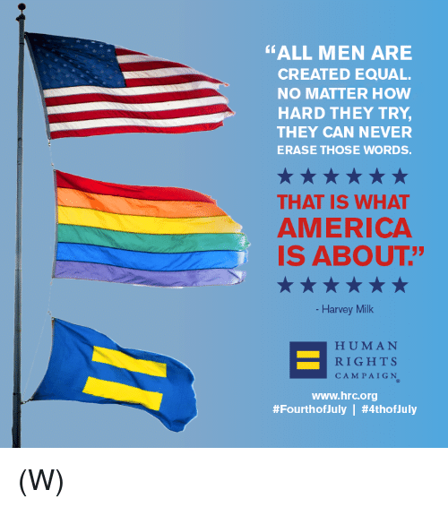 """America, Never, and How: """"ALL MEN ARE  CREATED EQUAL.  NO MATTER HOW  HARD THEY TRY  THEY CAN NEVER  ERASE THOSE WORDS.  THAT IS WHAT  AMERICA  IS ABOUT""""  35  Harvey Milk  HUMAN  RIGHTS  CAMPAIGN  www.hrc.org  #FourthofJuly 