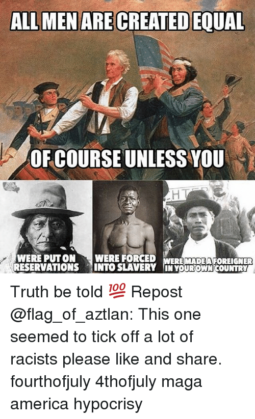 America, Memes, and Hypocrisy: ALL MEN ARE CREATED EQUAL  OF COURSE UNLESS YOU  WERE PUTON WERE FORCED  RESERVATIONS INTO SLAVERY IN YOUROWN COUNTRY  ERE MADEA FOREIGNER Truth be told 💯 Repost @flag_of_aztlan: This one seemed to tick off a lot of racists please like and share. fourthofjuly 4thofjuly maga america hypocrisy