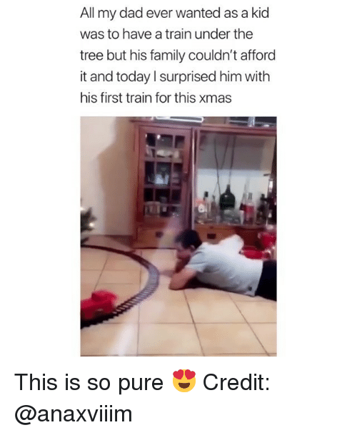 Dad, Family, and Memes: All my dad ever wanted as a kid  was to have a train under the  tree but his family couldn't afforo  it and today l surprised him with  his first train for this xmas This is so pure 😍 Credit: @anaxviiim
