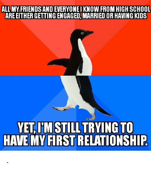 engaged: ALL MY FRIENDS ANDEVERYONEIKNOW FROM HIGH SCHOOL  ARE EITHER GETTING ENGAGED,MARRIED OR HAVING KIDS  YET,I'M STILL TRYING TO  HAVE MY FIRST RELATIONSHIP .
