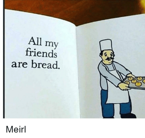 Friends, MeIRL, and Bread: All my  friends  are bread. Meirl