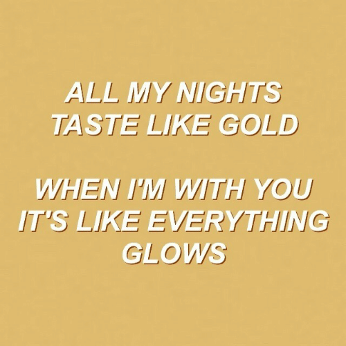 Gold, All, and You: ALL MY NIGHTS  TASTE LIKE GOLD  WHEN I'M WITH YOU  IT'S LIKE EVERYTHING  GLOWS
