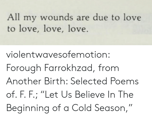 "Poems: All my wounds are due to love  to love, love, love. violentwavesofemotion:  Forough Farrokhzad, from Another Birth: Selected Poems of. F. F.; ""Let Us Believe In The Beginning of a Cold Season,"""