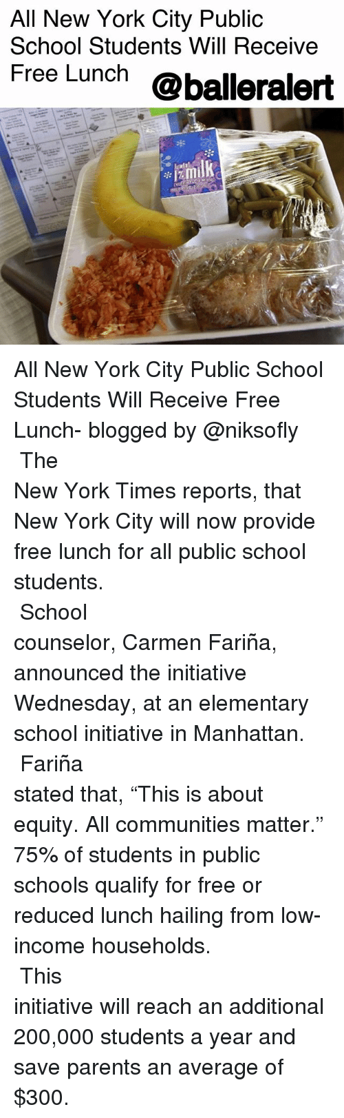 "equity: All New York City Public  School Students Will Receive  Free Lunch @balleralert All New York City Public School Students Will Receive Free Lunch- blogged by @niksofly ⠀⠀⠀⠀⠀⠀⠀⠀⠀⠀⠀⠀⠀⠀⠀⠀⠀⠀⠀⠀⠀⠀⠀⠀⠀⠀⠀⠀⠀⠀⠀⠀⠀⠀⠀⠀ The New York Times reports, that New York City will now provide free lunch for all public school students. ⠀⠀⠀⠀⠀⠀⠀⠀⠀⠀⠀⠀⠀⠀⠀⠀⠀⠀⠀⠀⠀⠀⠀⠀⠀⠀⠀⠀⠀⠀⠀⠀⠀⠀⠀⠀ School counselor, Carmen Fariña, announced the initiative Wednesday, at an elementary school initiative in Manhattan. ⠀⠀⠀⠀⠀⠀⠀⠀⠀⠀⠀⠀⠀⠀⠀⠀⠀⠀⠀⠀⠀⠀⠀⠀⠀⠀⠀⠀⠀⠀⠀⠀⠀⠀⠀⠀ Fariña stated that, ""This is about equity. All communities matter."" 75% of students in public schools qualify for free or reduced lunch hailing from low-income households. ⠀⠀⠀⠀⠀⠀⠀⠀⠀⠀⠀⠀⠀⠀⠀⠀⠀⠀⠀⠀⠀⠀⠀⠀⠀⠀⠀⠀⠀⠀⠀⠀⠀⠀⠀⠀ This initiative will reach an additional 200,000 students a year and save parents an average of $300."